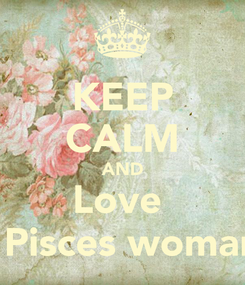 Poster: KEEP CALM AND Love  a Pisces woman