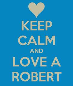 Poster: KEEP CALM AND LOVE A ROBERT