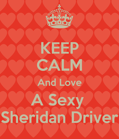 Poster: KEEP CALM And Love A Sexy  Sheridan Driver