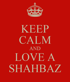 Poster: KEEP CALM AND LOVE A SHAHBAZ