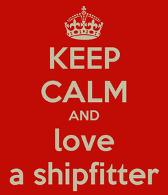 Poster: KEEP CALM AND love a shipfitter