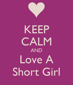 Poster: KEEP CALM AND Love A Short Girl