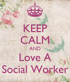 Poster: KEEP CALM AND Love A Social Worker