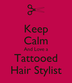 Poster: Keep Calm And Love a Tattooed Hair Stylist