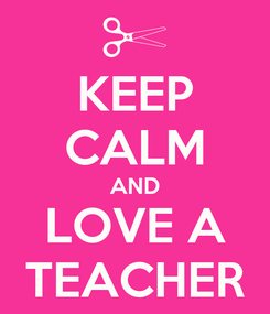 Poster: KEEP CALM AND LOVE A TEACHER