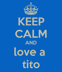 Poster: KEEP CALM AND love a  tito