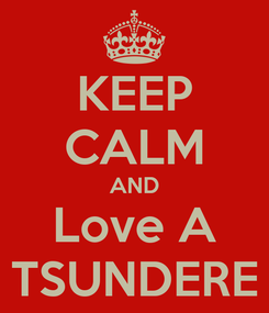 Poster: KEEP CALM AND Love A TSUNDERE