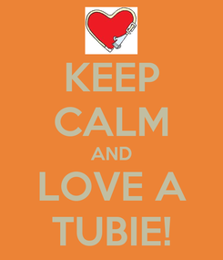 Poster: KEEP CALM AND LOVE A TUBIE!