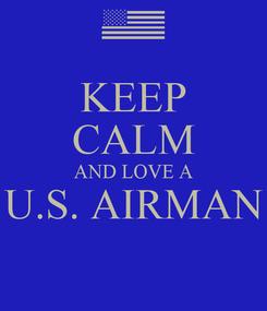 Poster: KEEP CALM AND LOVE A U.S. AIRMAN