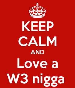 Poster: KEEP CALM AND Love a W3 nigga