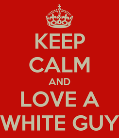 Poster: KEEP CALM AND LOVE A WHITE GUY