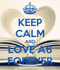 Poster: KEEP CALM AND LOVE A6 FOREVER