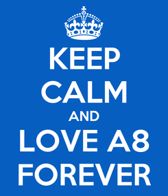 Poster: KEEP CALM AND LOVE A8 FOREVER