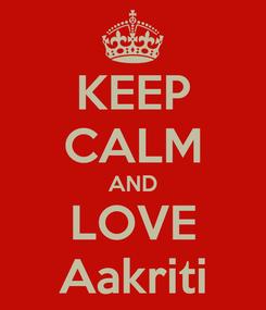Poster: KEEP CALM AND LOVE Aakriti