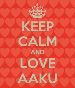 Poster: KEEP CALM AND LOVE AAKU