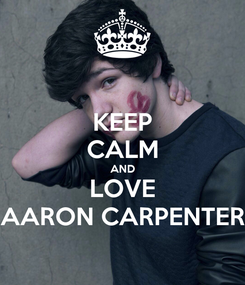 Poster: KEEP CALM AND LOVE AARON CARPENTER