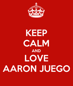 Poster: KEEP CALM AND LOVE AARON JUEGO