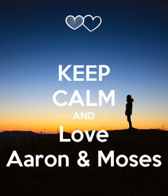 Poster: KEEP CALM AND Love Aaron & Moses