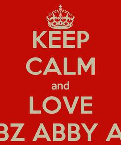 Poster: KEEP CALM and LOVE ABBZ ABBY ABBI