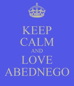 Poster: KEEP CALM AND LOVE ABEDNEGO