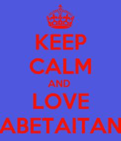 Poster: KEEP CALM AND  LOVE ABETAITAN