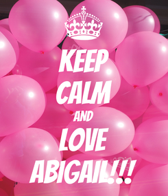Poster: KEEP CALM AND Love Abigail!!!