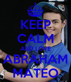 Poster: KEEP CALM AND LOVE ABRAHAM MATEO