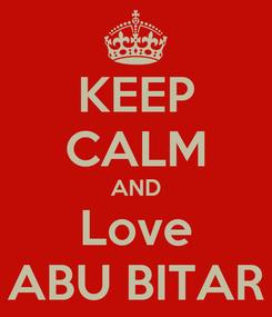 Poster: KEEP CALM AND Love ABU BITAR
