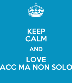 Poster: KEEP CALM AND LOVE ACC MA NON SOLO