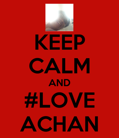 Poster: KEEP CALM AND #LOVE ACHAN