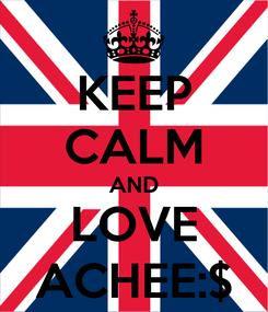 Poster: KEEP CALM AND LOVE ACHEE:$