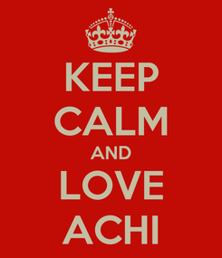 Poster: KEEP CALM AND LOVE ACHI