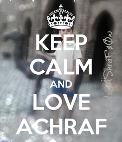Poster: KEEP CALM AND LOVE ACHRAF