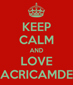 Poster: KEEP CALM AND LOVE ACRICAMDE
