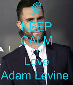 Poster: KEEP CALM AND Love Adam Levine