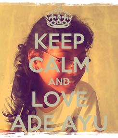 Poster: KEEP CALM AND LOVE ADE AYU