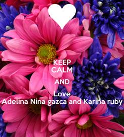 Poster: KEEP CALM AND Love Adelina Nina gazca and Karina ruby