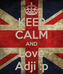 Poster: KEEP CALM AND Love Adji :p