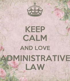 Poster: KEEP CALM AND LOVE ADMINISTRATIVE LAW