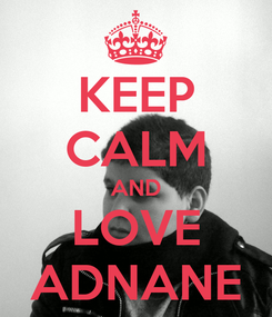Poster: KEEP CALM AND LOVE ADNANE