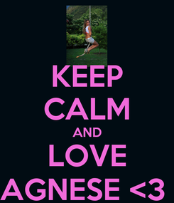 Poster: KEEP CALM AND LOVE AGNESE <3