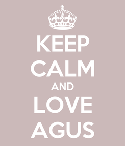 Poster: KEEP CALM AND LOVE AGUS