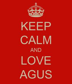 Poster: KEEP CALM AND LOVE AGUS