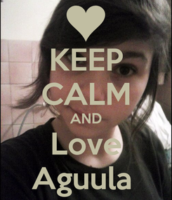 Poster: KEEP CALM AND Love Aguula