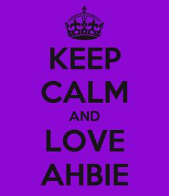 Poster: KEEP CALM AND LOVE AHBIE