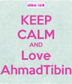 Poster: KEEP CALM AND Love AhmadTibin