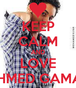 Poster: KEEP CALM AND LOVE AHMED GAMAL