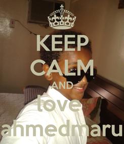 Poster: KEEP CALM AND love  ahmedmaru