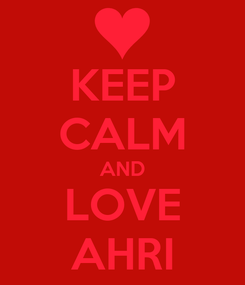 Poster: KEEP CALM AND LOVE AHRI