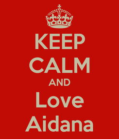 Poster: KEEP CALM AND Love Aidana